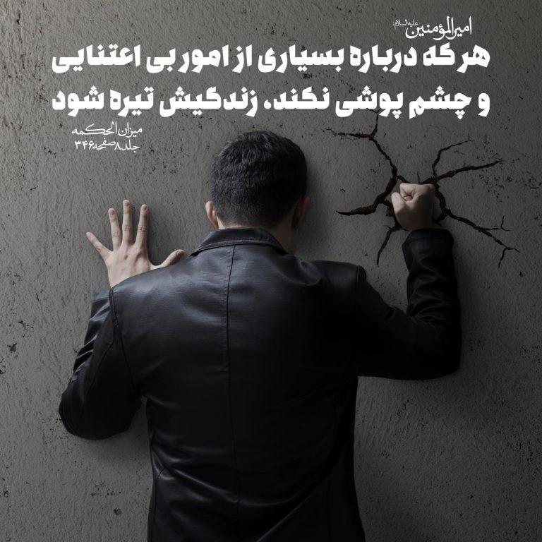 هر که درباره بسیارى از امور بى اعتنایى و چشم پوشى نکند، زندگیش تیره شود